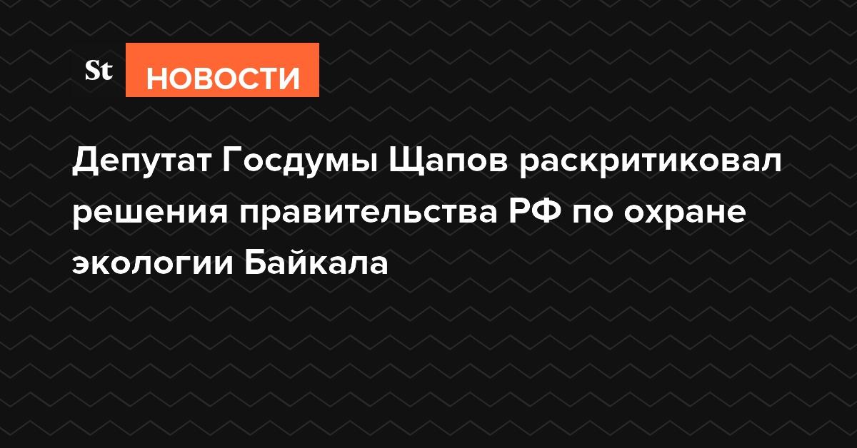 Депутат Госдумы Щапов раскритиковал решения правительства РФ по охране экологии Байкала